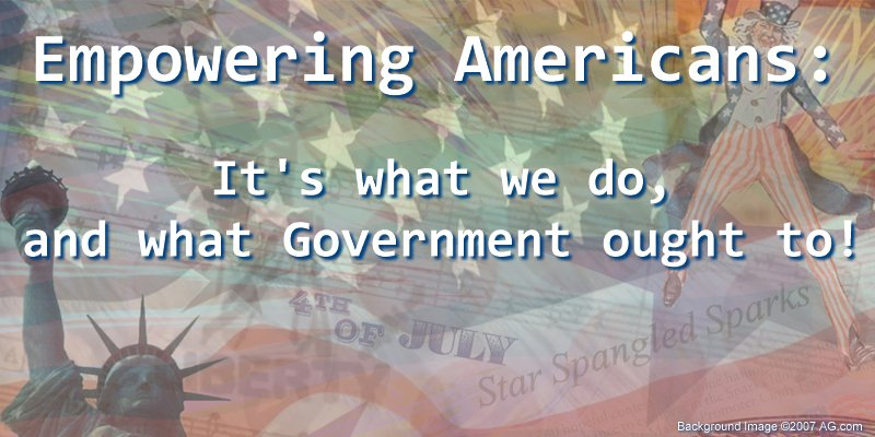 Empowering Americans: It's what we do, and what Government ought to!